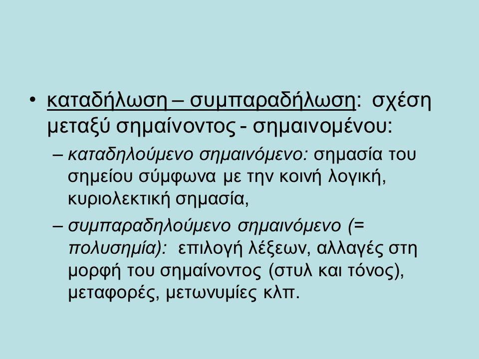 καταδήλωση – συμπαραδήλωση: σχέση μεταξύ σημαίνοντος - σημαινομένου: –καταδηλούμενο σημαινόμενο: σημασία του σημείου σύμφωνα με την κοινή λογική, κυριολεκτική σημασία, –συμπαραδηλούμενο σημαινόμενο (= πολυσημία): επιλογή λέξεων, αλλαγές στη μορφή του σημαίνοντος (στυλ και τόνος), μεταφορές, μετωνυμίες κλπ.