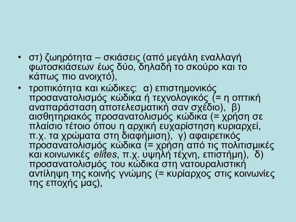 στ) ζωηρότητα – σκιάσεις (από μεγάλη εναλλαγή φωτοσκιάσεων έως δύο, δηλαδή το σκούρο και το κάπως πιο ανοιχτό), τροπικότητα και κώδικες: α) επιστημονικός προσανατολισμός κώδικα ή τεχνολογικός (= η οπτική αναπαράσταση αποτελεσματική σαν σχέδιο), β) αισθητηριακός προσανατολισμός κώδικα (= χρήση σε πλαίσιο τέτοιο όπου η αρχική ευχαρίστηση κυριαρχεί, π.χ.