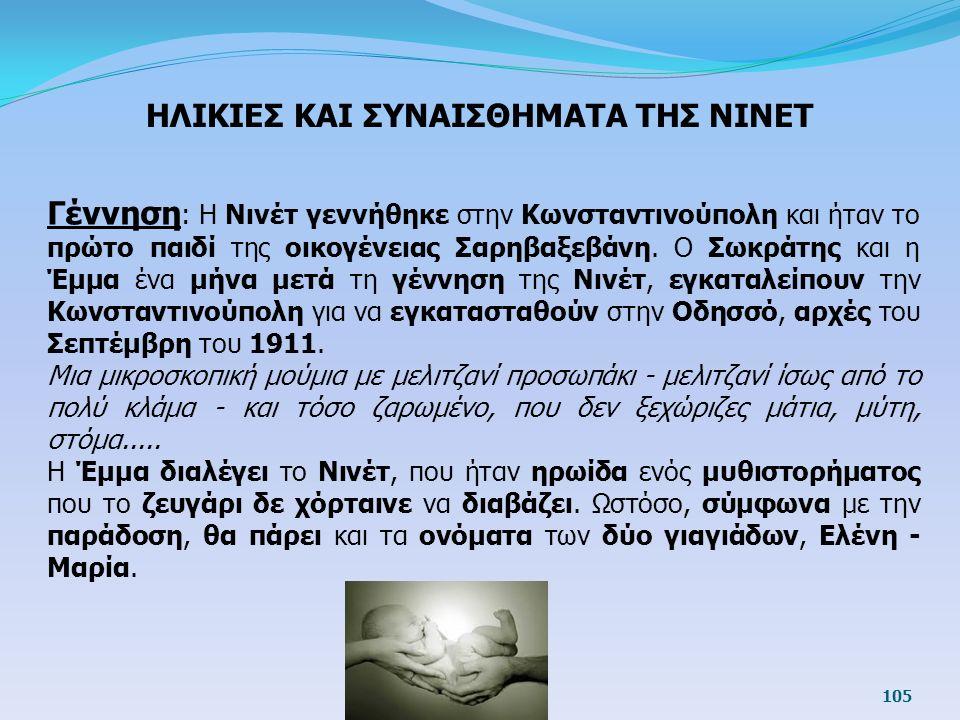 105 Γέννηση : Η Νινέτ γεννήθηκε στην Κωνσταντινούπολη και ήταν το πρώτο παιδί της οικογένειας Σαρηβαξεβάνη. Ο Σωκράτης και η Έμμα ένα μήνα μετά τη γέν