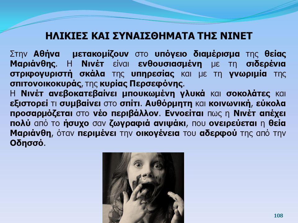 108 ΗΛΙΚΙΕΣ ΚΑΙ ΣΥΝΑΙΣΘΗΜΑΤΑ ΤΗΣ ΝΙΝΕΤ Στην Αθήνα μετακομίζουν στο υπόγειο διαμέρισμα της θείας Μαριάνθης. Η Νινέτ είναι ενθουσιασμένη με τη σιδερένια