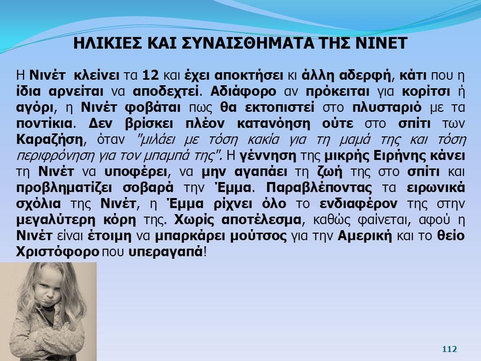 112 ΗΛΙΚΙΕΣ ΚΑΙ ΣΥΝΑΙΣΘΗΜΑΤΑ ΤΗΣ ΝΙΝΕΤ Η Νινέτ κλείνει τα 12 και έχει αποκτήσει κι άλλη αδερφή, κάτι που η ίδια αρνείται να αποδεχτεί. Αδιάφορο αν πρό