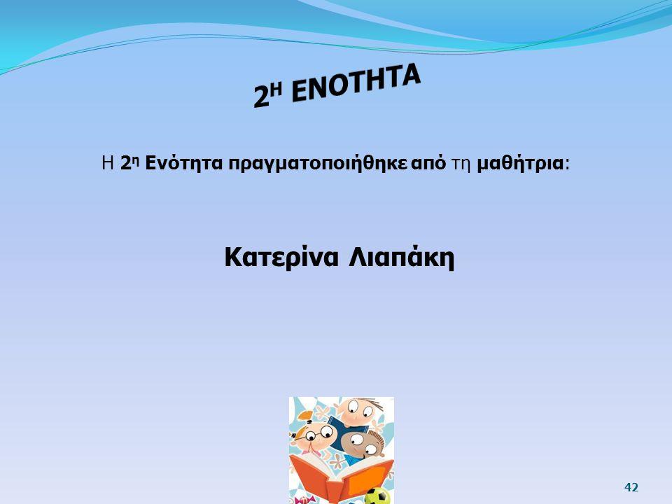 42 Η 2 η Ενότητα πραγματοποιήθηκε από τη μαθήτρια: Κατερίνα Λιαπάκη