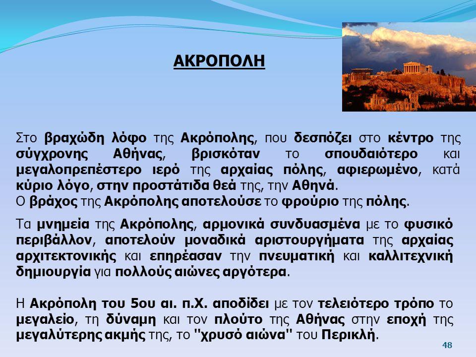 ΑΚΡΟΠΟΛΗ Στο βραχώδη λόφο της Ακρόπολης, που δεσπόζει στο κέντρο της σύγχρονης Αθήνας, βρισκόταν το σπουδαιότερο και μεγαλοπρεπέστερο ιερό της αρχαίας