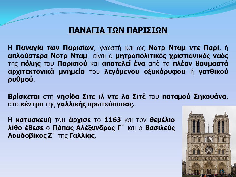 ΠΑΝΑΓΙΑ ΤΩΝ ΠΑΡΙΣΙΩΝ Η Παναγία των Παρισίων, γνωστή και ως Νοτρ Νταμ ντε Παρί, ή απλούστερα Νοτρ Νταμ είναι ο μητροπολιτικός χριστιανικός ναός της πόλ