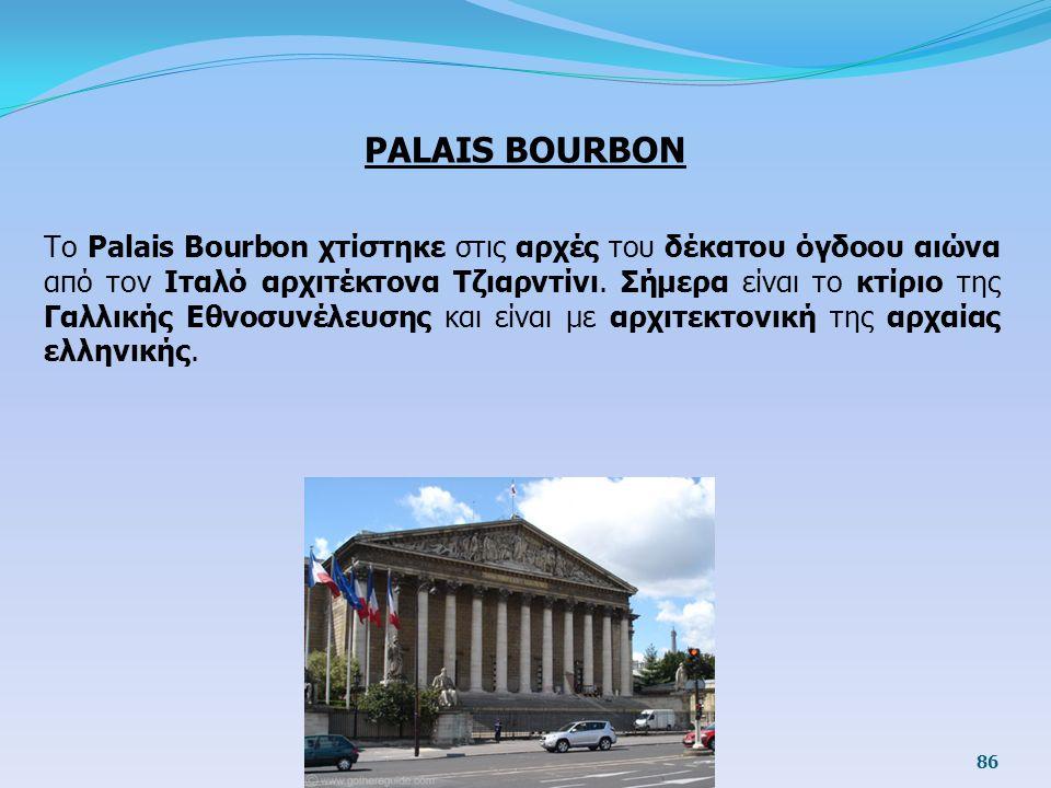 PALAIS BOURBON Το Palais Bourbon χτίστηκε στις αρχές του δέκατου όγδοου αιώνα από τον Ιταλό αρχιτέκτονα Τζιαρντίνι. Σήμερα είναι το κτίριο της Γαλλική