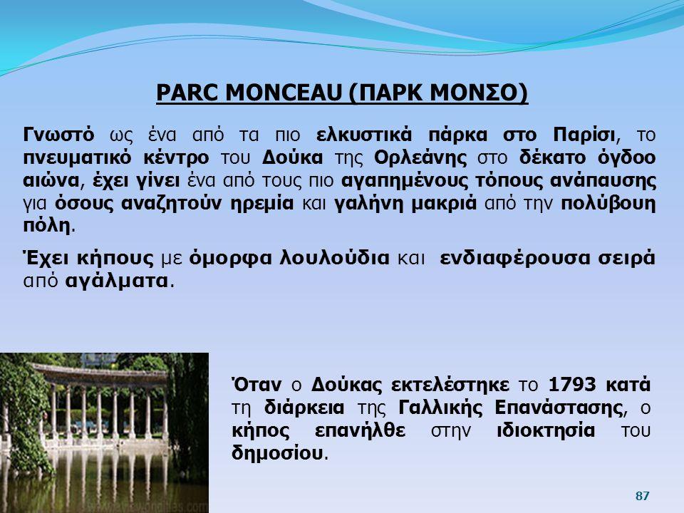 PARC MONCEAU (ΠΑΡΚ ΜΟΝΣΟ) Γνωστό ως ένα από τα πιο ελκυστικά πάρκα στο Παρίσι, το πνευματικό κέντρο του Δούκα της Ορλεάνης στο δέκατο όγδοο αιώνα, έχε