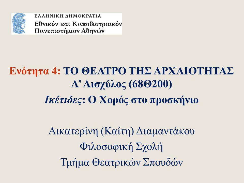 Ενότητα 4: ΤΟ ΘΕΑΤΡΟ ΤΗΣ ΑΡΧΑΙΟΤΗΤΑΣ Α' Αισχύλος (68Θ200) Ικέτιδες: Ο Χορός στο προσκήνιο Αικατερίνη (Καίτη) Διαμαντάκου Φιλοσοφική Σχολή Τμήμα Θεατρικών Σπουδών