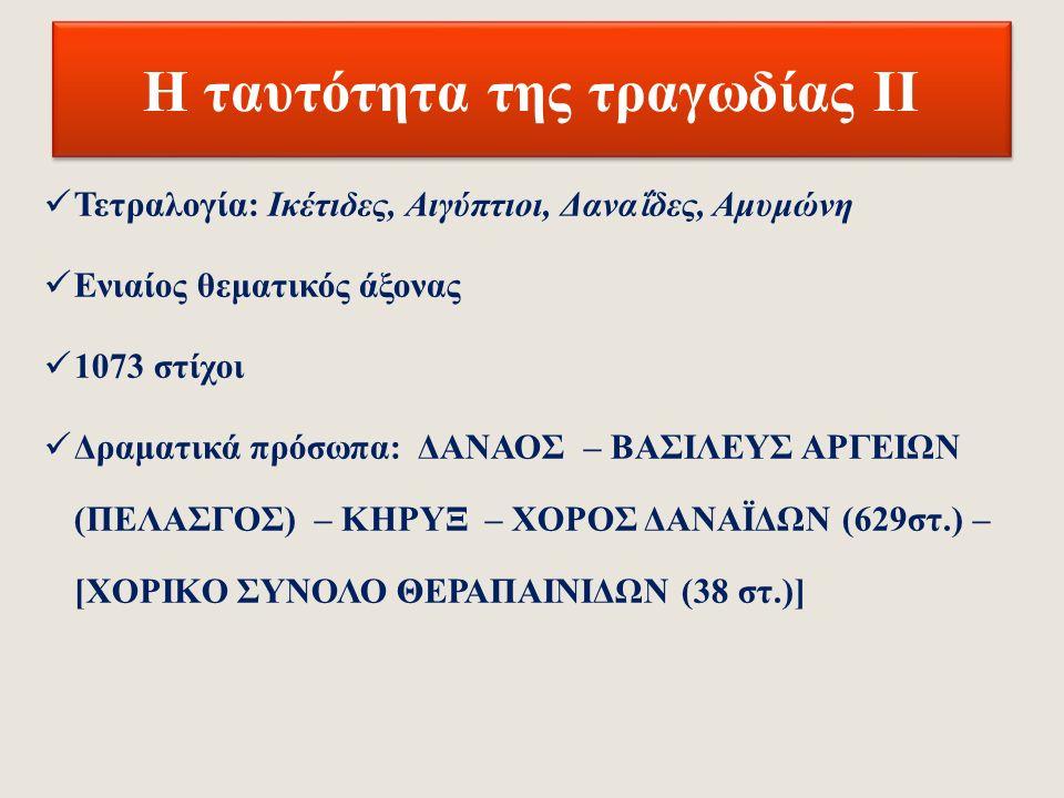 Η ταυτότητα της τραγωδίας Ι Τίτλος: Ικέτιδες (ομότιτλη τραγωδία: Ικέτιδες Ευριπίδη) Α΄ διαγωνιστική κατάταξη Έτος παράστασης αβέβαιο: 466-459 π.Χ.;* Πρότυπα-πηγές: επική ποίηση (Δαναϊδες ή Δανα ΐ ς, α΄μισό 6 ου αι.
