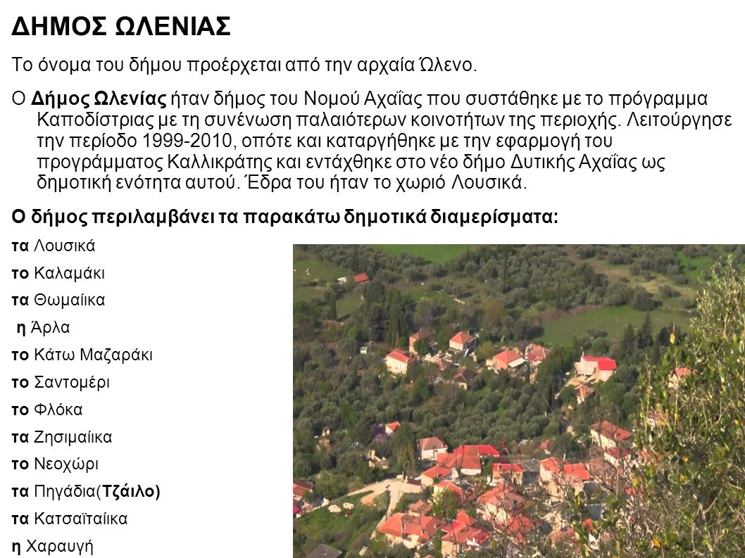 ΔΗΜΟΣ ΩΛΕΝΙΑΣ Το όνομα του δήμου προέρχεται από την αρχαία Ώλενο. Ο Δήμος Ωλενίας ήταν δήμος του Νομού Αχαΐας που συστάθηκε με το πρόγραμμα Καποδίστρι