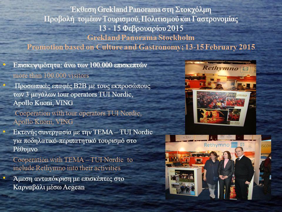 Έκθεση Grekland Panorama στη Στοκχόλμη Προβολή τομέων Τουρισμού, Πολιτισμού και Γαστρονομίας 13 - 15 Φεβρουαρίου 2015 Έκθεση Grekland Panorama στη Στοκχόλμη Προβολή τομέων Τουρισμού, Πολιτισμού και Γαστρονομίας 13 - 15 Φεβρουαρίου 2015 Grekland Panorama Stockholm Promotion based on Culture and Gastronomy; 13-15 February 2015 Επισκεψιμότητα: άνω των 100.000 επισκεπτών Επισκεψιμότητα: άνω των 100.000 επισκεπτών more than 100.000 visitors Προσωπικές επαφές B2B με τους εκπροσώπους των 3 μεγάλων tour operators TUI Nordic, Apollo Kuoni, VING Cooperation with tour operators TUI Nordic, Apollo Kuoni, VING Εκτενής συνεργασία με την TEMA – TUI Nordic για ποδηλατικό-περιπατητικό τουρισμό στο Ρέθυμνο Cooperation with TEMA – TUI Nordic to include Rethymno into their activities Άμεση ανταπόκριση με επισκέπτες στο Καρναβάλι μέσω Aegean