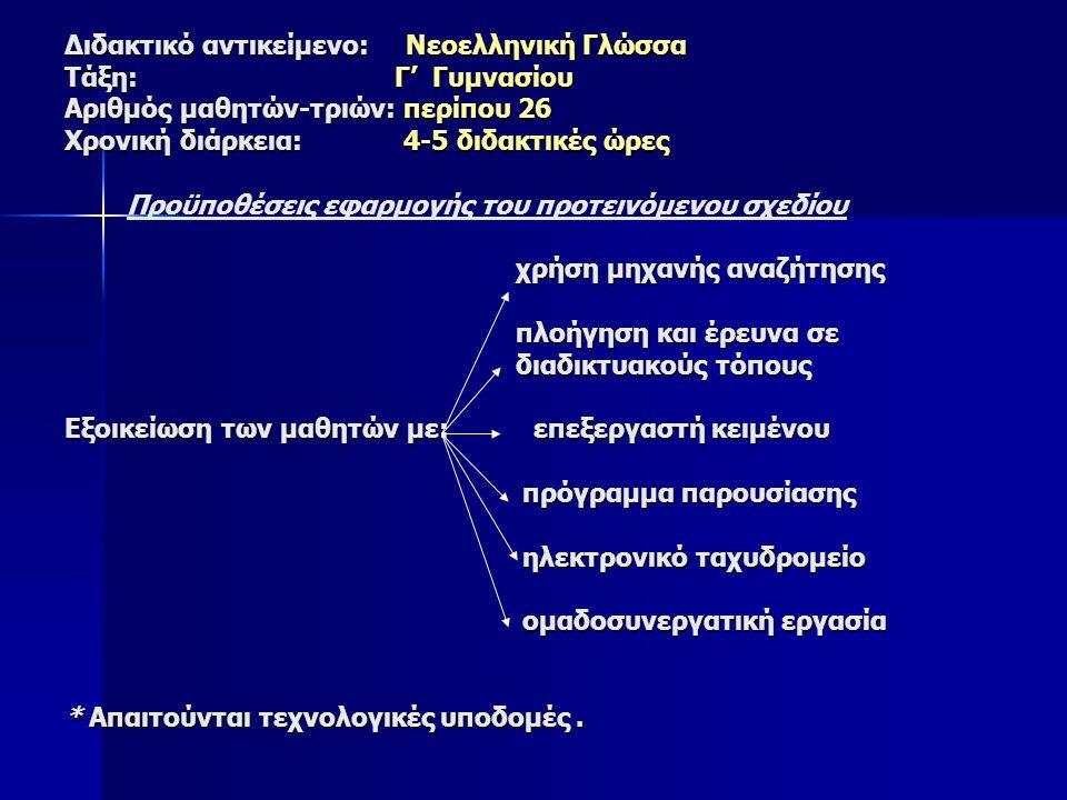 Διδακτικό αντικείμενο: Νεοελληνική Γλώσσα Τάξη: Γ' Γυμνασίου Αριθμός μαθητών-τριών: περίπου 26 Χρονική διάρκεια: 4-5 διδακτικές ώρες χρήση μηχανής αναζήτησης πλοήγηση και έρευνα σε διαδικτυακούς τόπους Εξοικείωση των μαθητών με: επεξεργαστή κειμένου πρόγραμμα παρουσίασης ηλεκτρονικό ταχυδρομείο ομαδοσυνεργατική εργασία * Απαιτούνται τεχνολογικές υποδομές.