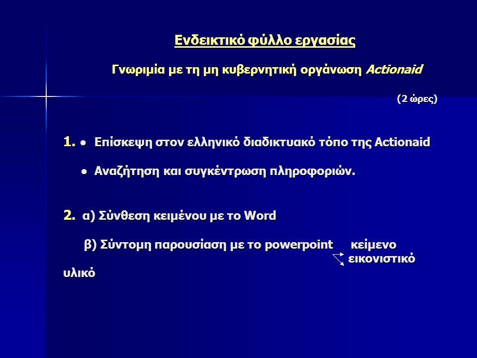 Ενδεικτικό φύλλο εργασίας Γνωριμία με τη μη κυβερνητική οργάνωση Actionaid (2 ώρες) 1. ● Επίσκεψη στον ελληνικό διαδικτυακό τόπο της Actionaid ● Αναζή