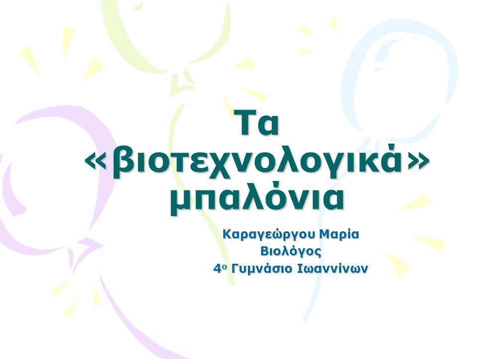 Τα «βιοτεχνολογικά» μπαλόνια Καραγεώργου Μαρία Βιολόγος 4 ο Γυμνάσιο Ιωαννίνων