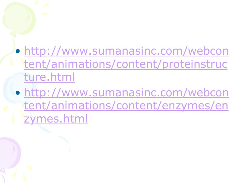 http://www.sumanasinc.com/webcon tent/animations/content/proteinstruc ture.htmlhttp://www.sumanasinc.com/webcon tent/animations/content/proteinstruc ture.html http://www.sumanasinc.com/webcon tent/animations/content/enzymes/en zymes.htmlhttp://www.sumanasinc.com/webcon tent/animations/content/enzymes/en zymes.html