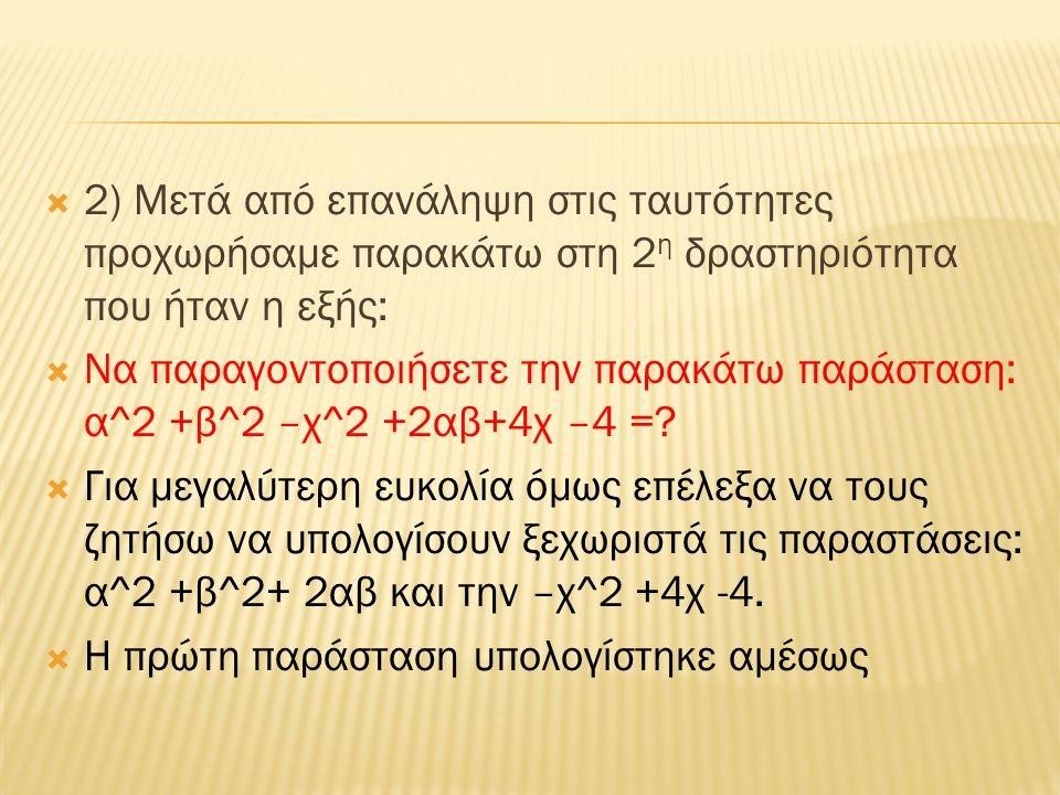  2) Μετά από επανάληψη στις ταυτότητες προχωρήσαμε παρακάτω στη 2 η δραστηριότητα που ήταν η εξής:  Να παραγοντοποιήσετε την παρακάτω παράσταση: α^2 +β^2 –χ^2 +2αβ+4χ –4 =.