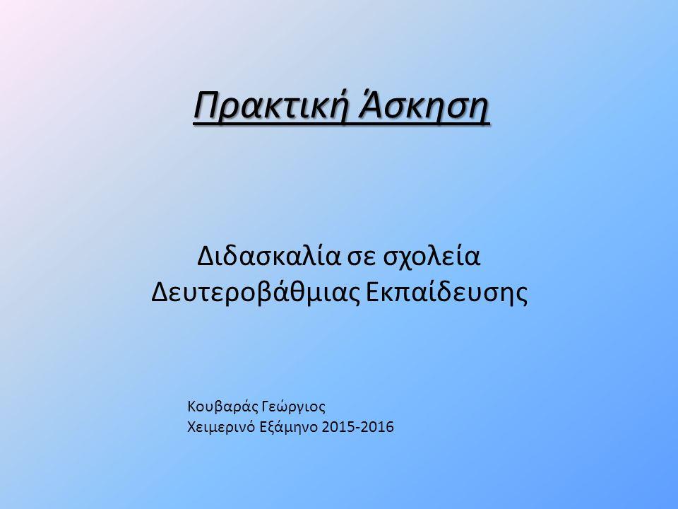 Πρακτική Άσκηση Διδασκαλία σε σχολεία Δευτεροβάθμιας Εκπαίδευσης Κουβαράς Γεώργιος Χειμερινό Εξάμηνο 2015-2016