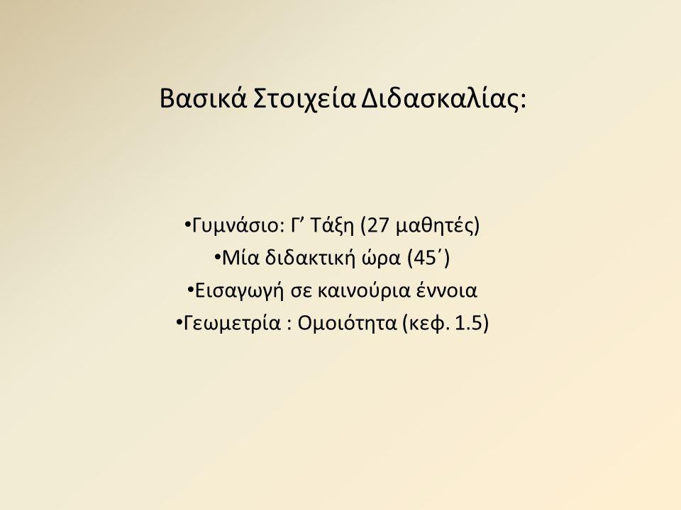 Βασικά Στοιχεία Διδασκαλίας: Γυμνάσιο: Γ' Τάξη (27 μαθητές) Μία διδακτική ώρα (45΄) Εισαγωγή σε καινούρια έννοια Γεωμετρία : Ομοιότητα (κεφ. 1.5)