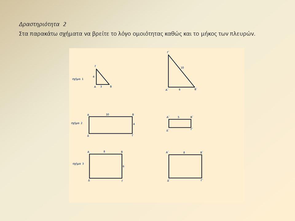 Δραστηριότητα 2 Στα παρακάτω σχήματα να βρείτε το λόγο ομοιότητας καθώς και το μήκος των πλευρών.