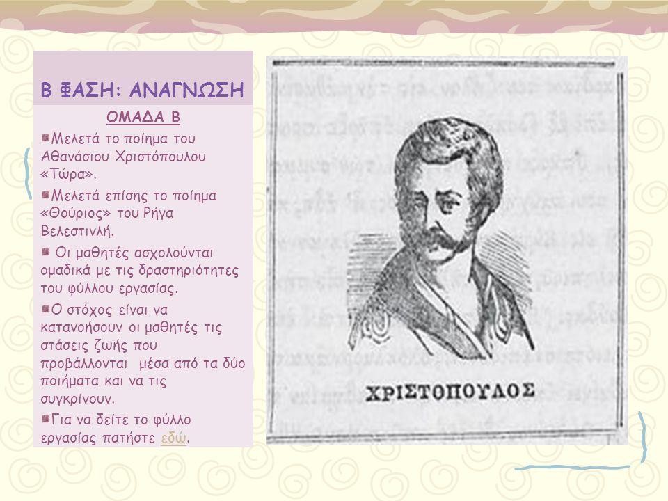 Β ΦΑΣΗ: ΑΝΑΓΝΩΣΗ ΟΜΑΔΑ Β Μελετά το ποίημα του Αθανάσιου Χριστόπουλου «Τώρα». Μελετά επίσης το ποίημα «Θούριος» του Ρήγα Βελεστινλή. Οι μαθητές ασχολού