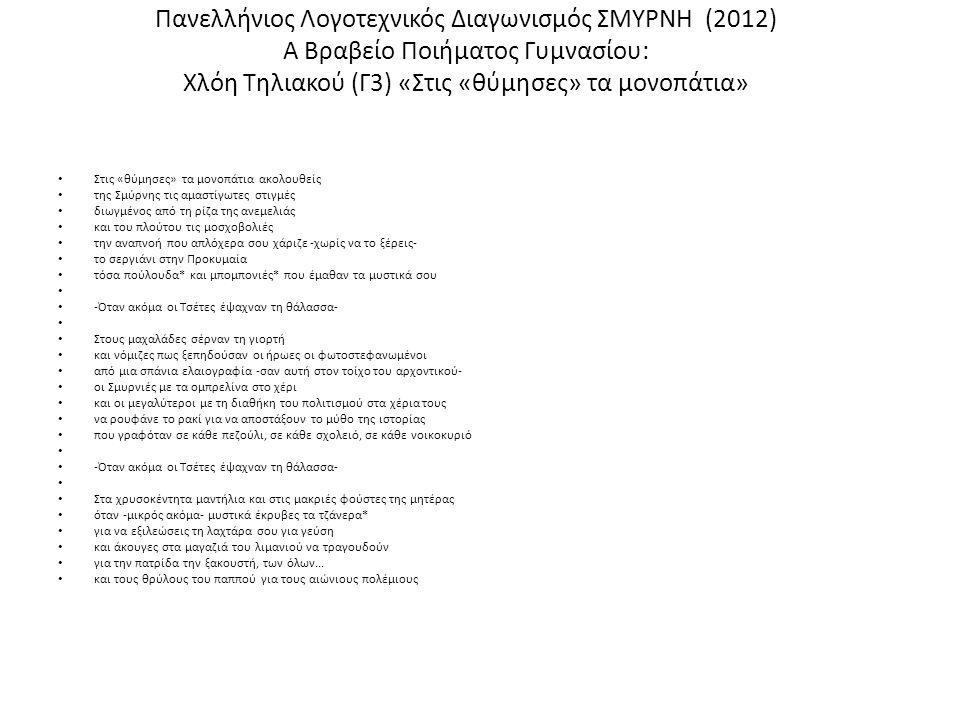 Πανελλήνιος Λογοτεχνικός Διαγωνισμός ΣΜΥΡΝΗ (2012) Α Βραβείο Ποιήματος Γυμνασίου: Χλόη Τηλιακού (Γ3) «Στις «θύμησες» τα μονοπάτια» Στις «θύμησες» τα μονοπάτια ακολουθείς της Σμύρνης τις αμαστίγωτες στιγμές διωγμένος από τη ρίζα της ανεμελιάς και του πλούτου τις μοσχοβολιές την αναπνοή που απλόχερα σου χάριζε -χωρίς να το ξέρεις- το σεργιάνι στην Προκυμαία τόσα πούλουδα* και μπομπονιές* που έμαθαν τα μυστικά σου -Όταν ακόμα οι Τσέτες έψαχναν τη θάλασσα- Στους μαχαλάδες σέρναν τη γιορτή και νόμιζες πως ξεπηδούσαν οι ήρωες οι φωτοστεφανωμένοι από μια σπάνια ελαιογραφία -σαν αυτή στον τοίχο του αρχοντικού- οι Σμυρνιές με τα ομπρελίνα στο χέρι και οι μεγαλύτεροι με τη διαθήκη του πολιτισμού στα χέρια τους να ρουφάνε το ρακί για να αποστάξουν το μύθο της ιστορίας που γραφόταν σε κάθε πεζούλι, σε κάθε σχολειό, σε κάθε νοικοκυριό -Όταν ακόμα οι Τσέτες έψαχναν τη θάλασσα- Στα χρυσοκέντητα μαντήλια και στις μακριές φούστες της μητέρας όταν -μικρός ακόμα- μυστικά έκρυβες τα τζάνερα* για να εξιλεώσεις τη λαχτάρα σου για γεύση και άκουγες στα μαγαζιά του λιμανιού να τραγουδούν για την πατρίδα την ξακουστή, των όλων...