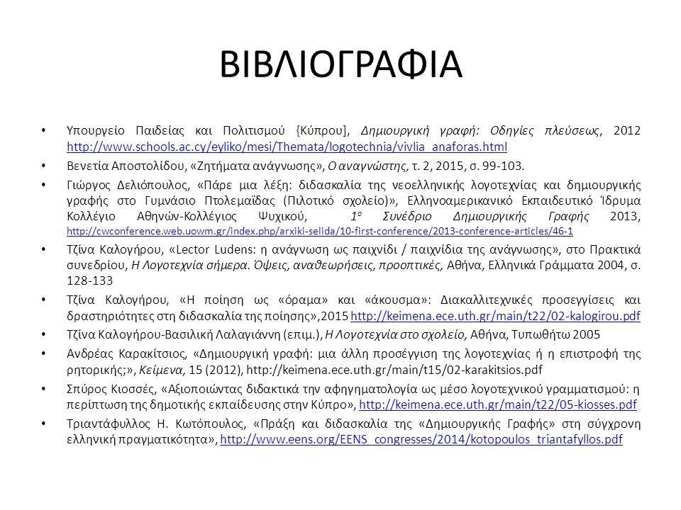 ΒΙΒΛΙΟΓΡΑΦΙΑ Υπουργείο Παιδείας και Πολιτισμού {Κύπρου], Δημιουργική γραφή: Οδηγίες πλεύσεως, 2012 http://www.schools.ac.cy/eyliko/mesi/Themata/logotechnia/vivlia_anaforas.html http://www.schools.ac.cy/eyliko/mesi/Themata/logotechnia/vivlia_anaforas.html Βενετία Αποστολίδου, «Ζητήματα ανάγνωσης», Ο αναγνώστης, τ.