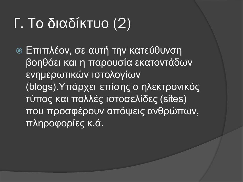 Γ. Το διαδίκτυο (2)  Επιπλέον, σε αυτή την κατεύθυνση βοηθάει και η παρουσία εκατοντάδων ενημερωτικών ιστολογίων (blogs).Υπάρχει επίσης ο ηλεκτρονικό