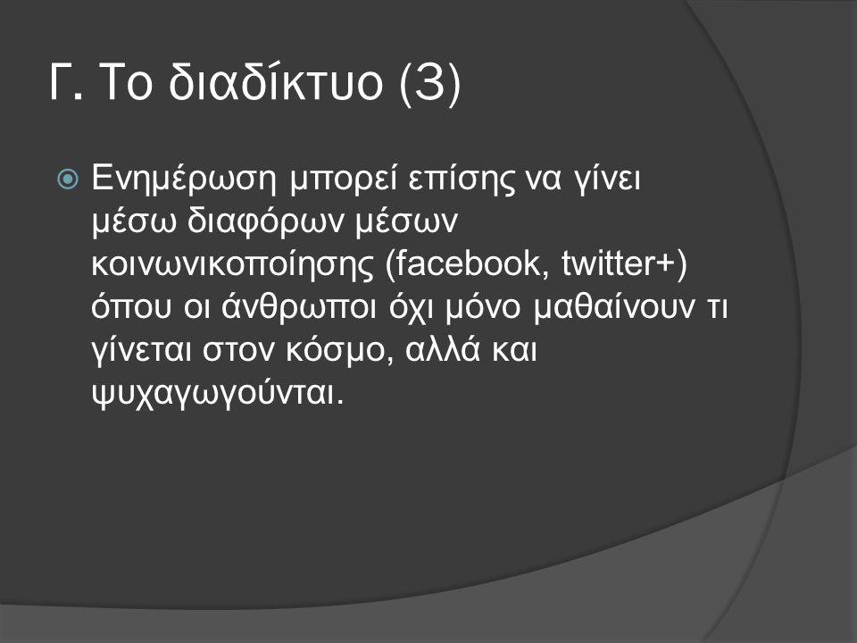 Γ. Το διαδίκτυο (3)  Ενημέρωση μπορεί επίσης να γίνει μέσω διαφόρων μέσων κοινωνικοποίησης (facebook, twitter+) όπου οι άνθρωποι όχι μόνο μαθαίνουν τ