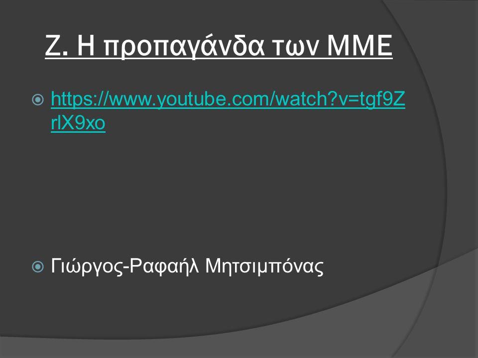 Ζ. Η προπαγάνδα των ΜΜΕ  https://www.youtube.com/watch?v=tgf9Z rlX9xo https://www.youtube.com/watch?v=tgf9Z rlX9xo  Γιώργος-Ραφαήλ Μητσιμπόνας