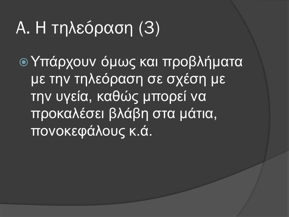 Α. Η τηλεόραση (3)  Υπάρχουν όμως και προβλήματα με την τηλεόραση σε σχέση με την υγεία, καθώς μπορεί να προκαλέσει βλάβη στα μάτια, πονοκεφάλους κ.ά