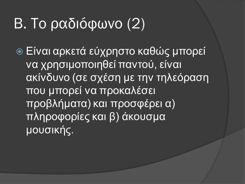 Β. Το ραδιόφωνο (2)  Είναι αρκετά εύχρηστο καθώς μπορεί να χρησιμοποιηθεί παντού, είναι ακίνδυνο (σε σχέση με την τηλεόραση που μπορεί να προκαλέσει