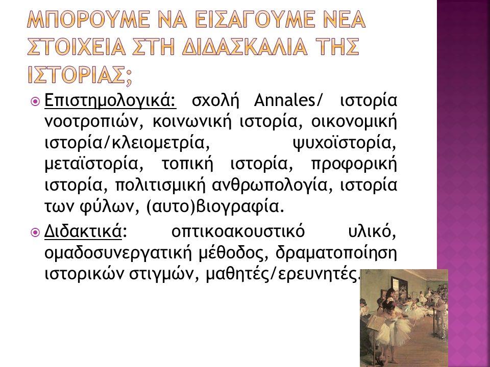  Επιστημολογικά: σχολή Annales/ ιστορία νοοτροπιών, κοινωνική ιστορία, οικονομική ιστορία/κλειομετρία, ψυχοϊστορία, μεταϊστορία, τοπική ιστορία, προφορική ιστορία, πολιτισμική ανθρωπολογία, ιστορία των φύλων, (αυτο)βιογραφία.