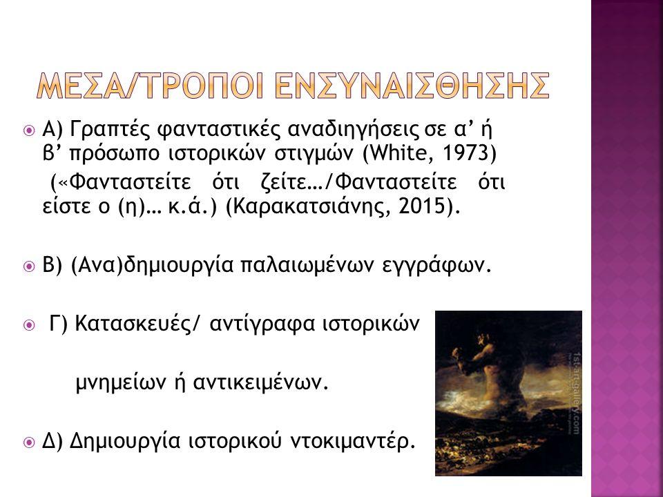  Α) Γραπτές φανταστικές αναδιηγήσεις σε α' ή β' πρόσωπο ιστορικών στιγμών (White, 1973) («Φανταστείτε ότι ζείτε…/Φανταστείτε ότι είστε ο (η)… κ.ά.) (Καρακατσιάνης, 2015).