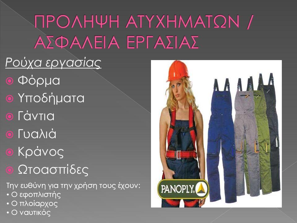 Ρούχα εργασίας  Φόρμα  Υποδήματα  Γάντια  Γυαλιά  Κράνος  Ωτοασπίδες Την ευθύνη για την χρήση τους έχουν: Ο εφοπλιστής Ο πλοίαρχος Ο ναυτικός