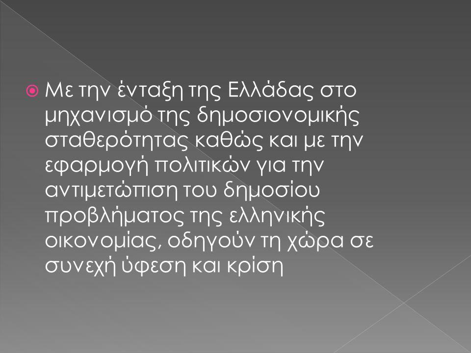  Με την ένταξη της Ελλάδας στο μηχανισμό της δημοσιονομικής σταθερότητας καθώς και με την εφαρμογή πολιτικών για την αντιμετώπιση του δημοσίου προβλήματος της ελληνικής οικονομίας, οδηγούν τη χώρα σε συνεχή ύφεση και κρίση