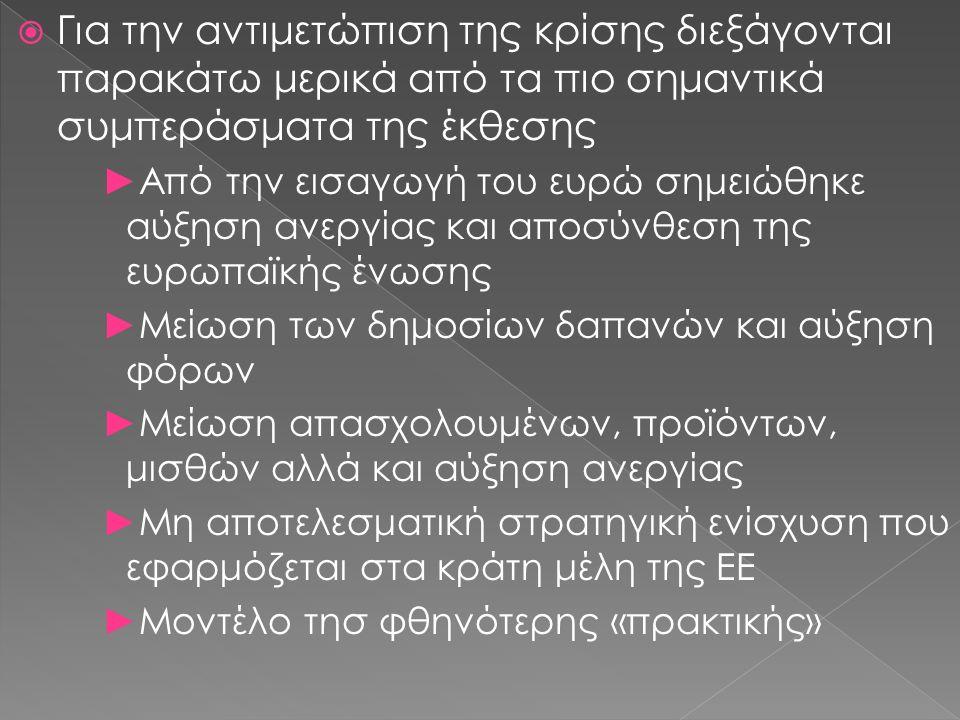  Για την αντιμετώπιση της κρίσης διεξάγονται παρακάτω μερικά από τα πιο σημαντικά συμπεράσματα της έκθεσης ►Από την εισαγωγή του ευρώ σημειώθηκε αύξηση ανεργίας και αποσύνθεση της ευρωπαϊκής ένωσης ►Μείωση των δημοσίων δαπανών και αύξηση φόρων ►Μείωση απασχολουμένων, προϊόντων, μισθών αλλά και αύξηση ανεργίας ►Μη αποτελεσματική στρατηγική ενίσχυση που εφαρμόζεται στα κράτη μέλη της ΕΕ ►Μοντέλο τησ φθηνότερης «πρακτικής»