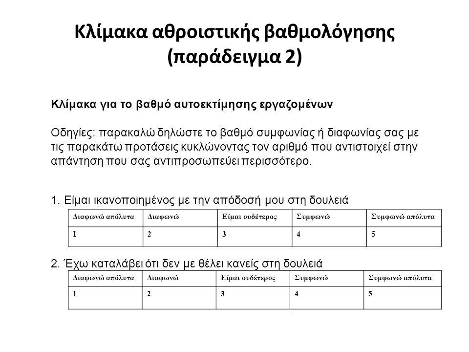 Κλίμακα αθροιστικής βαθμολόγησης (παράδειγμα 2) Διαφωνώ απόλυταΔιαφωνώΕίμαι ουδέτεροςΣυμφωνώΣυμφωνώ απόλυτα 12345 Κλίμακα για το βαθμό αυτοεκτίμησης εργαζομένων Οδηγίες: παρακαλώ δηλώστε το βαθμό συμφωνίας ή διαφωνίας σας με τις παρακάτω προτάσεις κυκλώνοντας τον αριθμό που αντιστοιχεί στην απάντηση που σας αντιπροσωπεύει περισσότερο.
