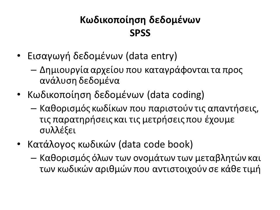 Κωδικοποίηση δεδομένων SPSS Εισαγωγή δεδομένων (data entry) – Δημιουργία αρχείου που καταγράφονται τα προς ανάλυση δεδομένα Κωδικοποίηση δεδομένων (data coding) – Καθορισμός κωδίκων που παριστούν τις απαντήσεις, τις παρατηρήσεις και τις μετρήσεις που έχουμε συλλέξει Κατάλογος κωδικών (data code book) – Καθορισμός όλων των ονομάτων των μεταβλητών και των κωδικών αριθμών που αντιστοιχούν σε κάθε τιμή