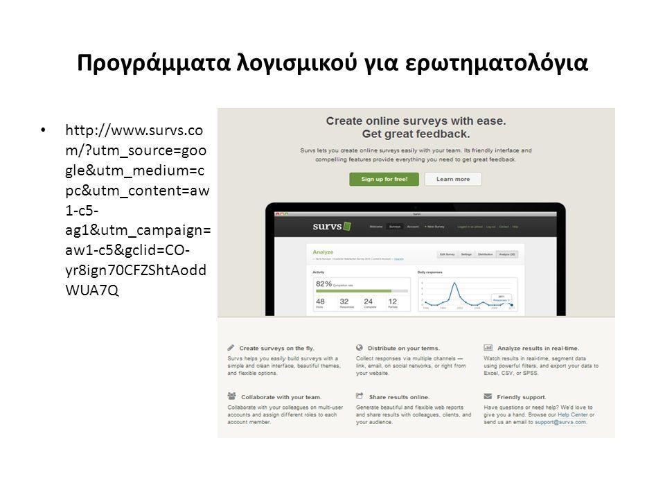 Προγράμματα λογισμικού για ερωτηματολόγια http://www.survs.co m/?utm_source=goo gle&utm_medium=c pc&utm_content=aw 1-c5- ag1&utm_campaign= aw1-c5&gclid=CO- yr8ign70CFZShtAodd WUA7Q