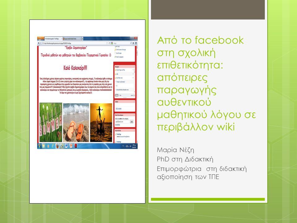 Από το facebook στη σχολική επιθετικότητα: απόπειρες παραγωγής αυθεντικού μαθητικού λόγου σε περιβάλλον wiki Μαρία Νέζη PhD στη Διδακτική Επιμορφώτρια στη διδακτική αξιοποίηση των ΤΠΕ