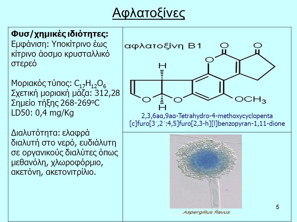 5 Αφλατοξίνες Φυσ/χημικές ιδιότητες: Εμφάνιση: Υποκίτρινο έως κίτρινο άοσμο κρυσταλλικό στερεό Μοριακός τύπος: C 17 H 12 O 6 Σχετική μοριακή μάζα: 312,28 Σημείο τήξης 268-269 ο C LD50: 0,4 mg/Kg Διαλυτότητα: ελαφρά διαλυτή στο νερό, ευδιάλυτη σε οργανικούς διαλύτες όπως μεθανόλη, χλωροφόρμιο, ακετόνη, ακετονιτρίλιο.