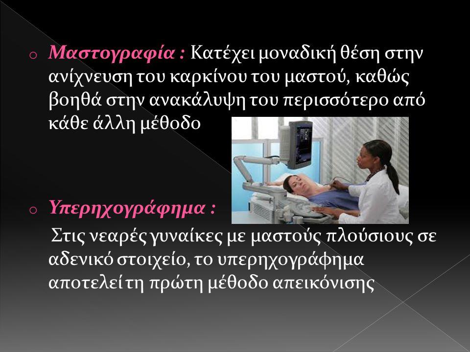o Μαστογραφία : Κατέχει μοναδική θέση στην ανίχνευση του καρκίνου του μαστού, καθώς βοηθά στην ανακάλυψη του περισσότερο από κάθε άλλη μέθοδο o Υπερηχογράφημα : Στις νεαρές γυναίκες με μαστούς πλούσιους σε αδενικό στοιχείο, το υπερηχογράφημα αποτελεί τη πρώτη μέθοδο απεικόνισης
