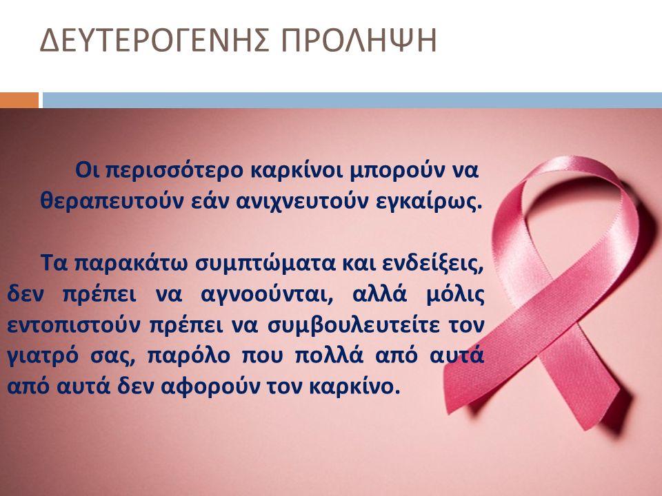 ΔΕΥΤΕΡΟΓΕΝΗΣ ΠΡΟΛΗΨΗ Οι περισσότερο καρκίνοι μπορούν να θεραπευτούν εάν ανιχνευτούν εγκαίρως. Τα παρακάτω συμπτώματα και ενδείξεις, δεν πρέπει να αγνο