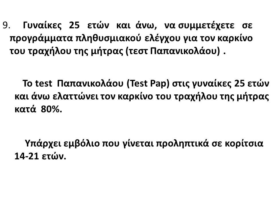 9. Γυναίκες 25 ετών και άνω, να συμμετέχετε σε προγράμματα πληθυσμιακού ελέγχου για τον καρκίνο του τραχήλου της μήτρας ( τεστ Παπανικολάου ). Το test