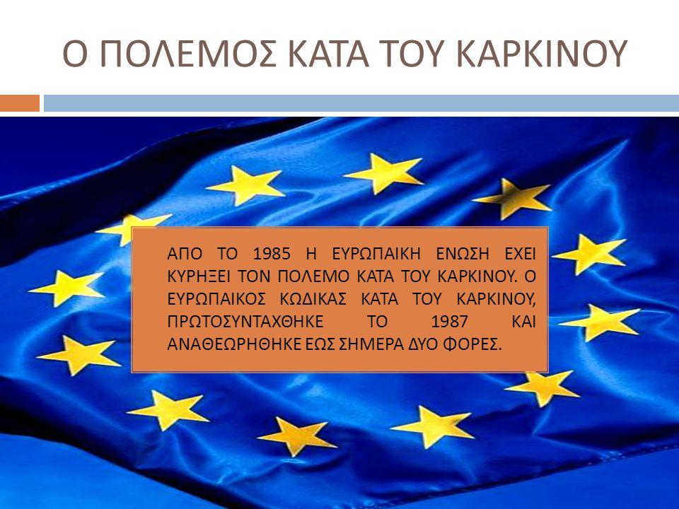 Ο ΠΟΛΕΜΟΣ ΚΑΤΑ ΤΟΥ ΚΑΡΚΙΝΟΥ  ΑΠΟ ΤΟ 1985 Η ΕΥΡΩΠΑΙΚΗ ΕΝΩΣΗ ΕΧΕΙ ΚΥΡΗΞΕΙ ΤΟΝ ΠΟΛΕΜΟ ΚΑΤΑ ΤΟΥ ΚΑΡΚΙΝΟΥ. Ο ΕΥΡΩΠΑΙΚΟΣ ΚΩΔΙΚΑΣ ΚΑΤΑ ΤΟΥ ΚΑΡΚΙΝΟΥ, ΠΡΩΤΟΣΥ