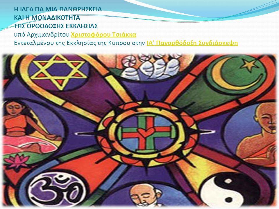 Η ΙΔΕΑ ΓΙΑ ΜΙΑ ΠΑΝΘΡΗΣΚΕΙΑ ΚΑΙ Η ΜΟΝΑΔΙΚΟΤΗΤΑ ΤΗΣ ΟΡΘΟΔΟΞΗΣ ΕΚΚΛΗΣΙΑΣ υπό Αρχιμανδρίτου Χριστοφόρου Τσιάκκα Εντεταλμένου της Εκκλησίας της Κύπρου στην ΙΑ Πανορθόδοξη ΣυνδιάσκεψηΧριστοφόρου ΤσιάκκαΙΑ Πανορθόδοξη Συνδιάσκεψη