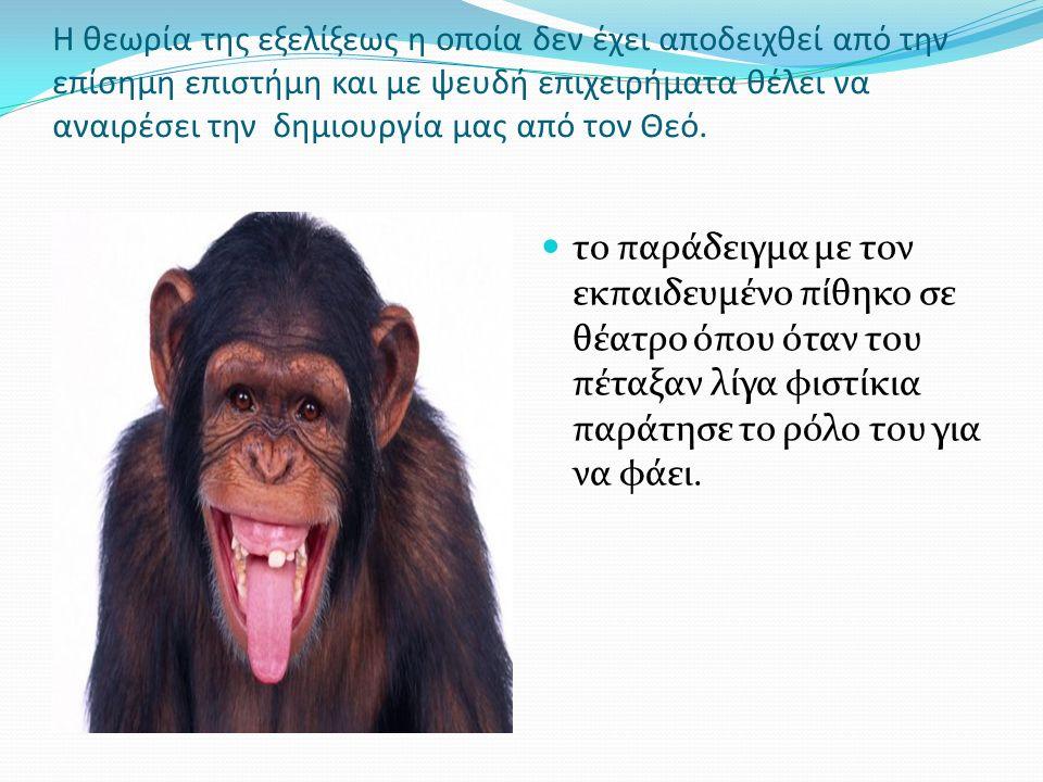 Η θεωρία της εξελίξεως η οποία δεν έχει αποδειχθεί από την επίσημη επιστήμη και με ψευδή επιχειρήματα θέλει να αναιρέσει την δημιουργία μας από τον Θεό.