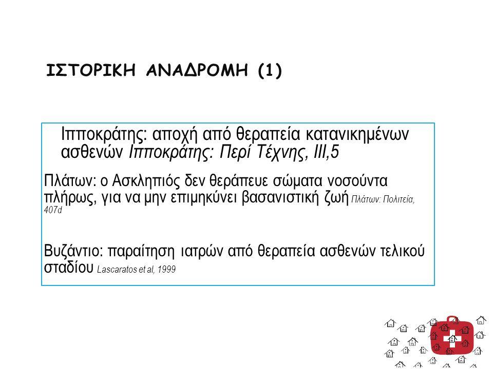 ΙΣΤΟΡΙΚΗ ΑΝΑΔΡΟΜΗ (1) Ιπποκράτης: αποχή από θεραπεία κατανικημένων ασθενών Ιπποκράτης: Περί Τέχνης, ΙΙΙ,5 Πλάτων: ο Ασκληπιός δεν θεράπευε σώματα νοσούντα πλήρως, για να μην επιμηκύνει βασανιστική ζωή Πλάτων: Πολιτεία, 407d Βυζάντιο: παραίτηση ιατρών από θεραπεία ασθενών τελικού σταδίου Lascaratos et al, 1999
