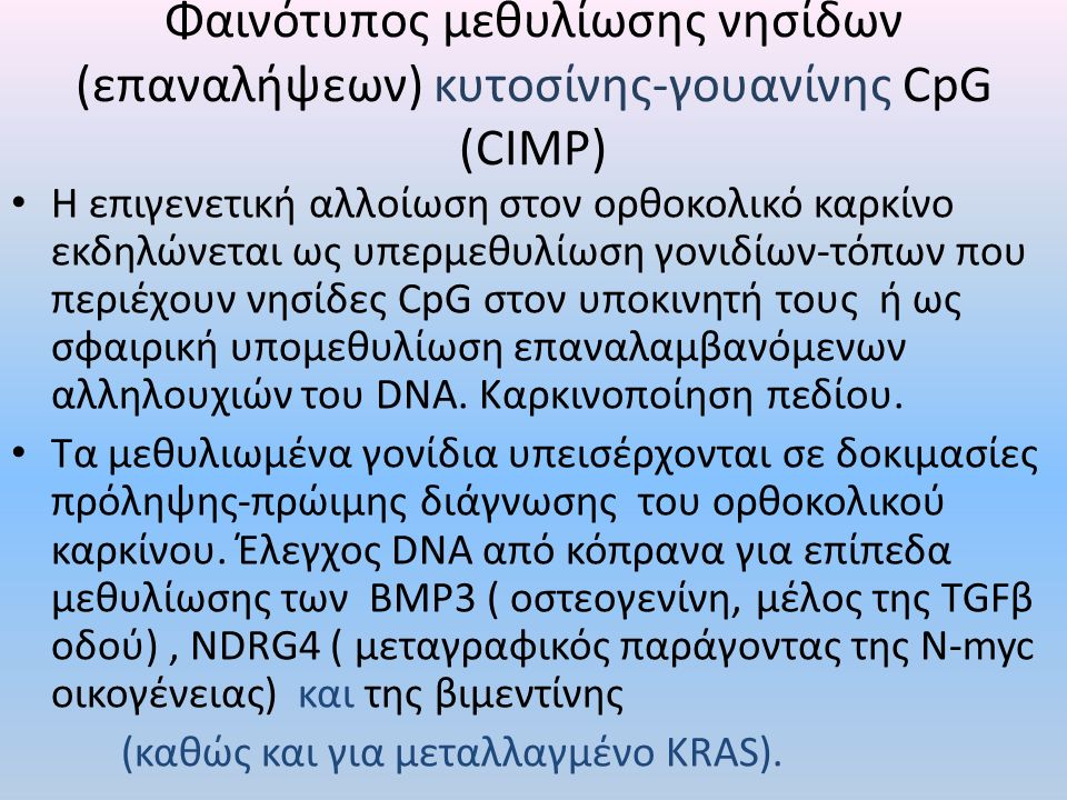 Φαινότυπος μεθυλίωσης νησίδων (επαναλήψεων) κυτοσίνης-γουανίνης CpG (CIMP) H επιγενετική αλλοίωση στον ορθοκολικό καρκίνο εκδηλώνεται ως υπερμεθυλίωση γονιδίων-τόπων που περιέχουν νησίδες CpG στον υποκινητή τους ή ως σφαιρική υπομεθυλίωση επαναλαμβανόμενων αλληλουχιών του DNA.