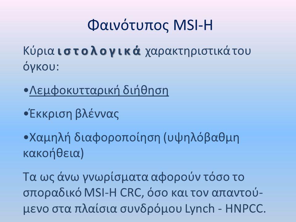 Φαινότυπος MSI-H ιστολογικά Κύρια ιστολογικά χαρακτηριστικά του όγκου: Λεμφοκυτταρική διήθηση Έκκριση βλέννας Χαμηλή διαφοροποίηση (υψηλόβαθμη κακοήθεια) Τα ως άνω γνωρίσματα αφορούν τόσο το σποραδικό MSI-H CRC, όσο και τον απαντού- μενο στα πλαίσια συνδρόμου Lynch - HNPCC.
