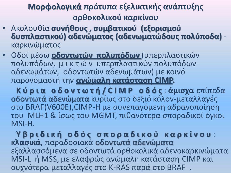Μορφολογικά Μορφολογικά πρότυπα εξελικτικής ανάπτυξης ορθοκολικού καρκίνου συνήθους, συμβατικού (εξορισμού δυσπλαστικού) αδενώματος (αδενωματώδους πολύποδα) Ακολουθία συνήθους, συμβατικού (εξορισμού δυσπλαστικού) αδενώματος (αδενωματώδους πολύποδα) - καρκινώματος οδοντωτών πολυπόδων ανώμαλη κατάσταση CIMP.